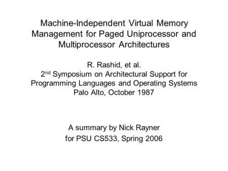Machine-Independent Virtual Memory Management for Paged Uniprocessor and Multiprocessor Architectures R. Rashid, et al. 2 nd Symposium on Architectural.
