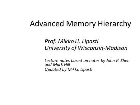 Advanced Memory Hierarchy Prof. Mikko H. Lipasti University of Wisconsin-Madison Lecture notes based on notes by John P. Shen and Mark Hill Updated by.