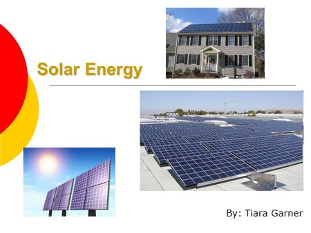 Solar Energy By: Tiara Garner. What is Solar Energy?  Solar energy is the radiant energy produced by the Sun.  This source of energy is renewable 