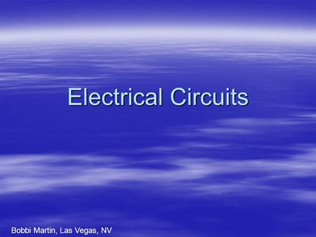 Electrical Circuits Bobbi Martin, Las Vegas, NV. What is electricity?  It is a form of energy that is created from the movement of electrons of atoms.