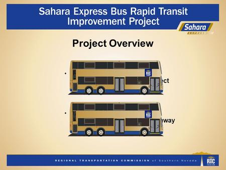 Project Overview RTC Sahara Express Bus Rapid Transit (BRT) Project 12-mile BRT corridor Hualapai Way to Boulder Highway Side-running dedicated transit.