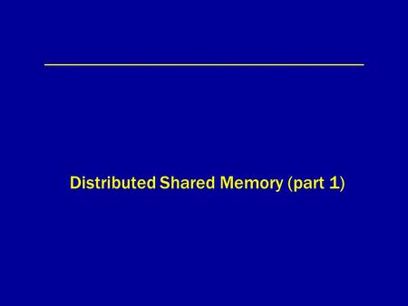 Distributed Shared Memory (part 1). Distributed Shared Memory (DSM) mem0 proc0 mem1 proc1 mem2 proc2 memN procN network... shared memory.