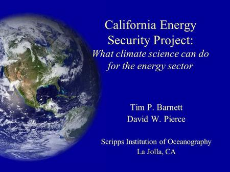 California Energy Security Project: What climate science can do for the energy sector Tim P. Barnett David W. Pierce Scripps Institution of Oceanography.