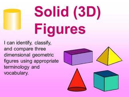 Solid (3D) Figures I can identify, classify, and compare three dimensional geometric figures using appropriate terminology and vocabulary.