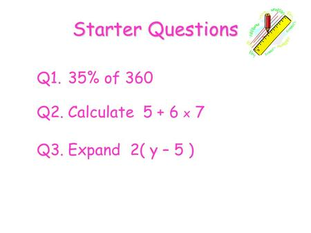 1 Starter Questions Q1.35% of 360 Q2.Calculate 5 + 6 x 7 Q3.Expand 2( y – 5 )