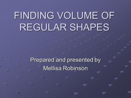 FINDING VOLUME OF REGULAR SHAPES Prepared and presented by Mellisa Robinson.