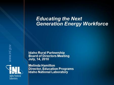 Www.inl.gov Educating the Next Generation Energy Workforce Idaho Rural Partnership Board of Directors Meeting July, 14, 2010 Melinda Hamilton Director,