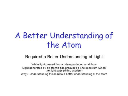 A Better Understanding of the Atom Required a Better Understanding of Light White light passed thru a prism produced a rainbow Light generated by an atomic.