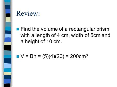 Review: Find the volume of a rectangular prism with a length of 4 cm, width of 5cm and a height of 10 cm. V = Bh = (5)(4)(20) = 200cm3.
