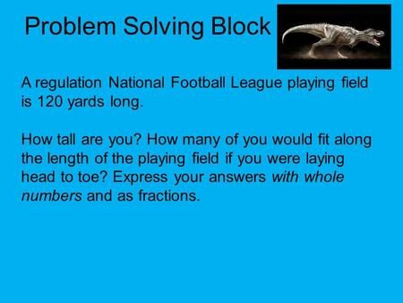 Problem Solving Block A regulation National Football League playing field is 120 yards long. How tall are you? How many of you would fit along the length.