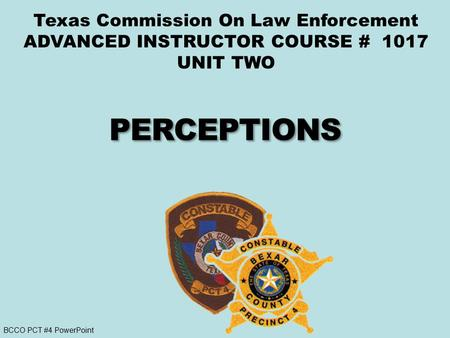 BCCO PCT #4 PowerPoint Texas Commission On Law Enforcement ADVANCED INSTRUCTOR COURSE # 1017 UNIT TWO.