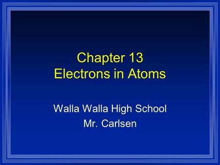 Chapter 13 Electrons in Atoms Walla Walla High School Mr. Carlsen.