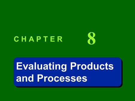 C H A P T E R 8 Evaluating Products and Processes Evaluating Products and Processes.