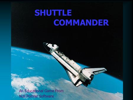 SHUTTLE COMMANDER An Educational Game From Null Pointer Software.