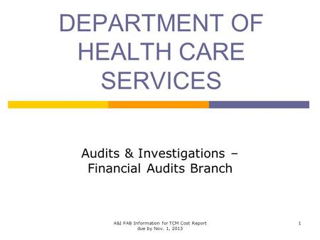 DEPARTMENT OF HEALTH CARE SERVICES Audits & Investigations – Financial Audits Branch 1A&I FAB Information for TCM Cost Report due by Nov. 1, 2013.