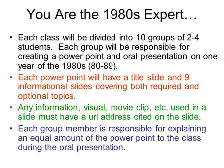 You Are the 1980s Expert… Each class will be divided into 10 groups of 2-4 students. Each group will be responsible for creating a power point and oral.