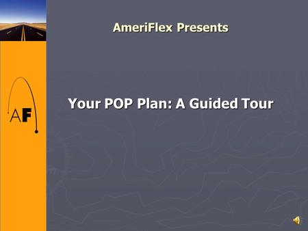AmeriFlex Presents Your POP Plan: A Guided Tour Outline of Presentation ► What is a POP Plan? ► How do you start a POP plan? ► The Plan Documents ► Enrollment.