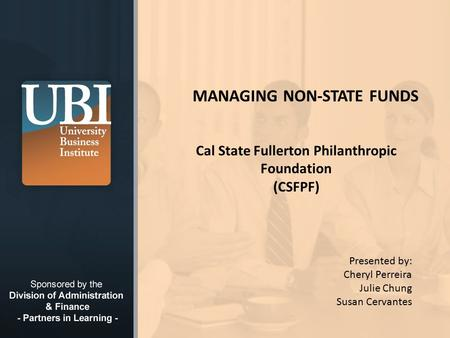 © 2008 California State University, Fullerton MANAGING NON-STATE FUNDS Cal State Fullerton Philanthropic Foundation (CSFPF) Presented by: Cheryl Perreira.