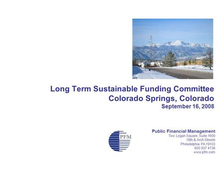 Long Term Sustainable Funding Committee Colorado Springs, Colorado September 16, 2008 Public Financial Management Two Logan Square, Suite 1600 18th & Arch.