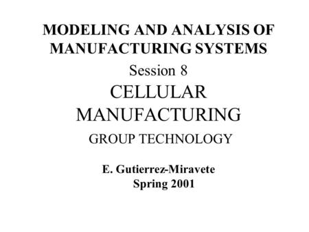MODELING AND ANALYSIS OF MANUFACTURING SYSTEMS Session 8 CELLULAR MANUFACTURING GROUP TECHNOLOGY E. Gutierrez-Miravete Spring 2001.