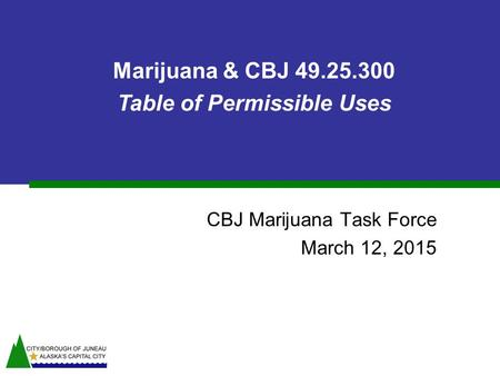 CBJ Marijuana Task Force March 12, 2015 Marijuana & CBJ 49.25.300 Table of Permissible Uses.