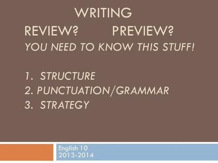 WRITING REVIEW? PREVIEW? YOU NEED TO KNOW THIS STUFF! 1. STRUCTURE 2. PUNCTUATION/GRAMMAR 3. STRATEGY English 10 2013-2014.