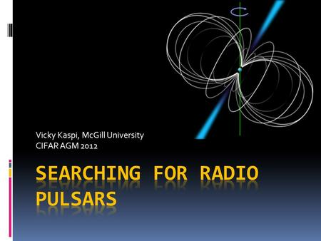 Vicky Kaspi, McGill University CIFAR AGM 2012. Why Do We Need More Radio Pulsars?  Want to build a `Pulsar Timing Array' (PTA) to detect gravitational.