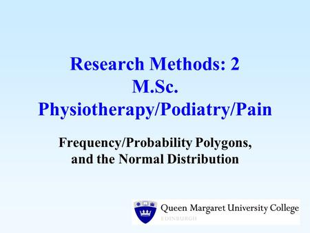 Research Methods: 2 M.Sc. Physiotherapy/Podiatry/Pain Frequency/Probability Polygons, and the Normal Distribution.