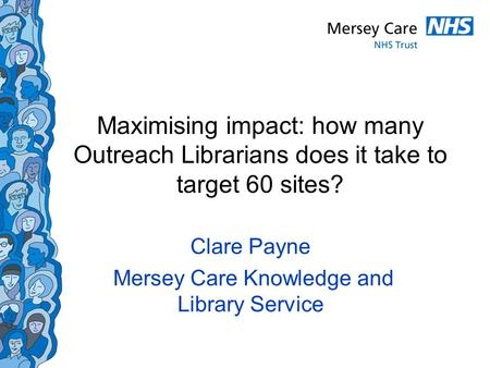 Maximising impact: how many Outreach Librarians does it take to target 60 sites? Clare Payne Mersey Care Knowledge and Library Service.