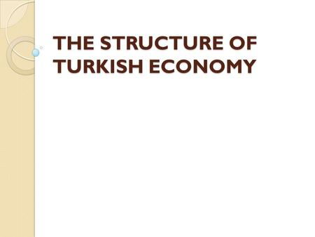 THE STRUCTURE OF TURKISH ECONOMY. Table of Content 1. Production Structure 2. Inflation 3. Labor Statistics 4. International Trade and BoP Statistics.