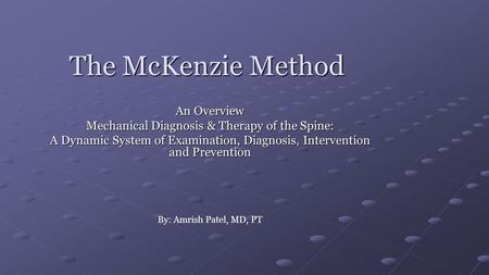 The McKenzie Method An Overview Mechanical Diagnosis & Therapy of the Spine: A Dynamic System of Examination, Diagnosis, Intervention and Prevention By: