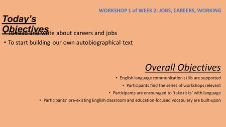 Today's Objectives To read and write about careers and jobs To start building our own autobiographical text Overall Objectives English language communication.