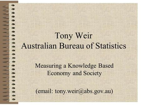 Tony Weir Australian Bureau of Statistics Measuring a Knowledge Based Economy and Society (