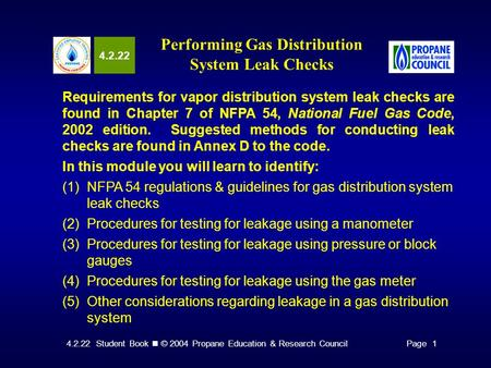 4.2.22 Student Book © 2004 Propane Education & Research CouncilPage 1 4.2.22 Performing Gas Distribution System Leak Checks Requirements for vapor distribution.