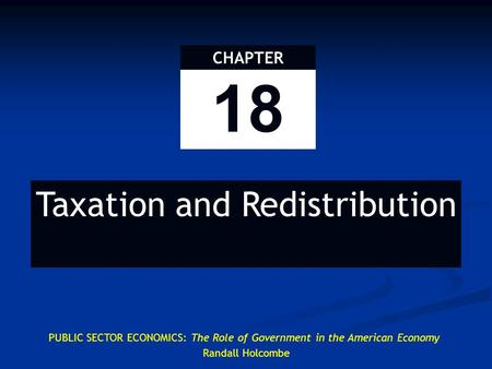 18 CHAPTER Taxation and Redistribution PUBLIC SECTOR ECONOMICS: The Role of Government in the American Economy Randall Holcombe.