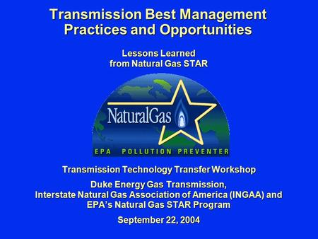 Transmission Best Management Practices and Opportunities Lessons Learned from Natural Gas STAR Transmission Technology Transfer Workshop Duke Energy Gas.