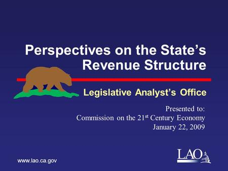 LAO Perspectives on the State's Revenue Structure Legislative Analyst's Office www.lao.ca.gov Presented to: Commission on the 21 st Century Economy January.
