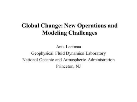 Global Change: New Operations and Modeling Challenges Ants Leetmaa Geophysical Fluid Dynamics Laboratory National Oceanic and Atmospheric Administration.