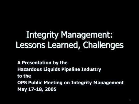 1 Integrity Management: Lessons Learned, Challenges A Presentation by the Hazardous Liquids Pipeline Industry to the OPS Public Meeting on Integrity Management.