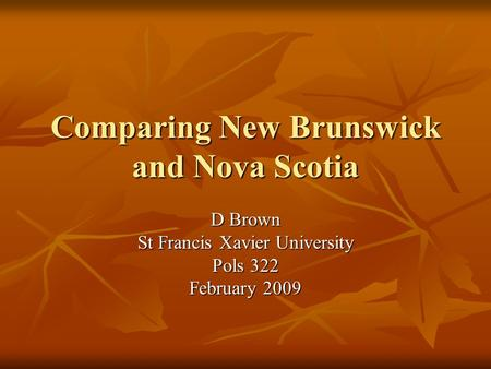Comparing New Brunswick and Nova Scotia D Brown St Francis Xavier University Pols 322 February 2009.