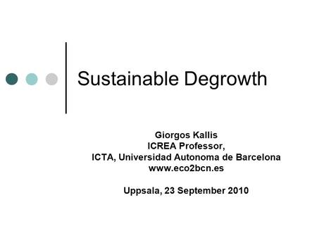 Sustainable Degrowth Giorgos Kallis ICREA Professor, ICTA, Universidad Autonoma de Barcelona www.eco2bcn.es Uppsala, 23 September 2010.