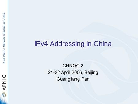 1 IPv4 Addressing in China CNNOG 3 21-22 April 2006, Beijing Guangliang Pan.