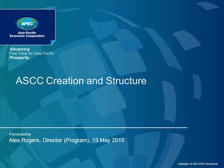 ASCC Creation and Structure Presented by Alex Rogers, Director (Program), 13 May 2015 Copyright © 2015 APEC Secretariat.