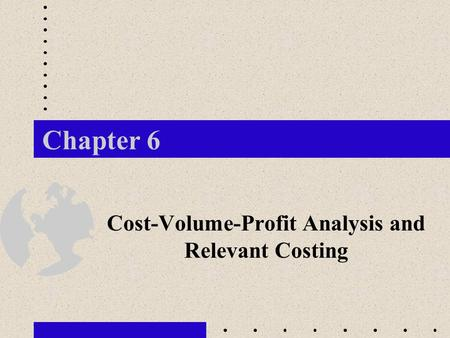 Chapter 6 Cost-Volume-Profit Analysis and Relevant Costing.
