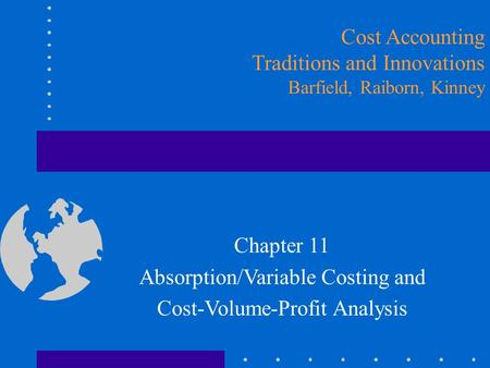 Cost Accounting Traditions and Innovations Barfield, Raiborn, Kinney Chapter 11 Absorption/Variable Costing and Cost-Volume-Profit Analysis.
