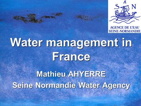 Water management in France Mathieu AHYERRE Seine Normandie Water Agency.