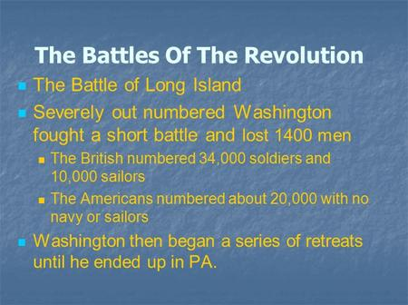 The Battles Of The Revolution The Battle of Long Island Severely out numbered Washington fought a short battle and lost 1400 men The British numbered 34,000.