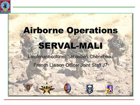 Airborne Operations SERVAL-MALI Lieutenant-colonel Sébastien Chênebeau French Liaison Officer Joint Staff J7.
