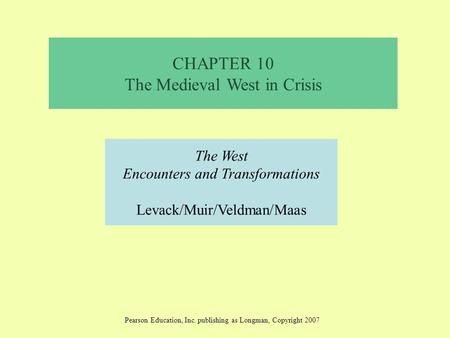 CHAPTER 10 The Medieval West in Crisis The West Encounters and Transformations Levack/Muir/Veldman/Maas Pearson Education, Inc. publishing as Longman,