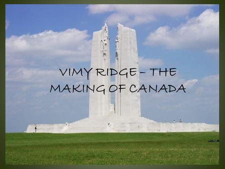 VIMY RIDGE – THE MAKING OF CANADA. Vimy's History prior to 1917 The German fortifications at Vimy: – three layers of trenches – barbed wire – deep tunnels.